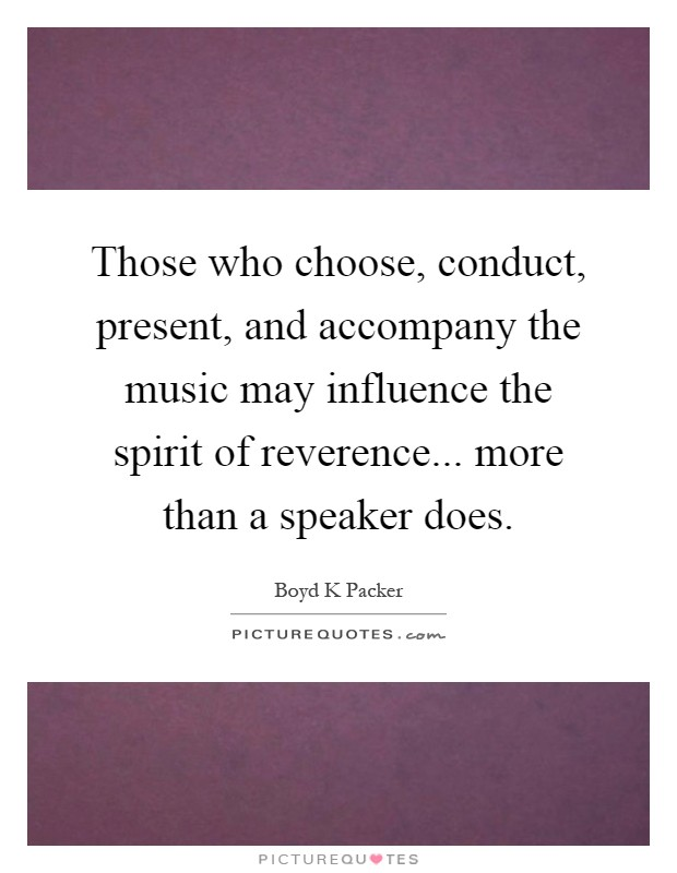 Those who choose, conduct, present, and accompany the music may influence the spirit of reverence... more than a speaker does Picture Quote #1