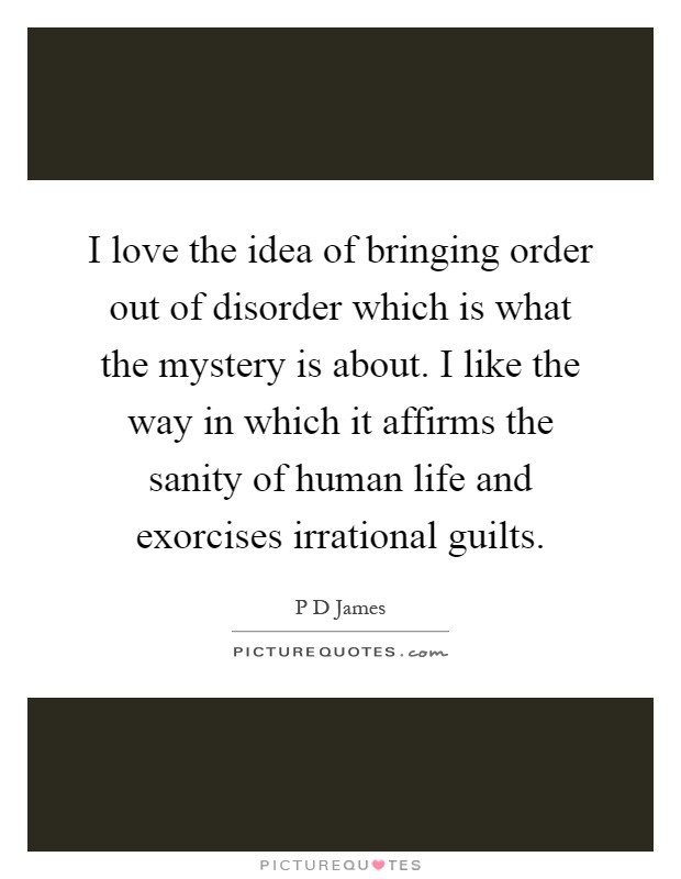 I love the idea of bringing order out of disorder which is what the mystery is about. I like the way in which it affirms the sanity of human life and exorcises irrational guilts Picture Quote #1