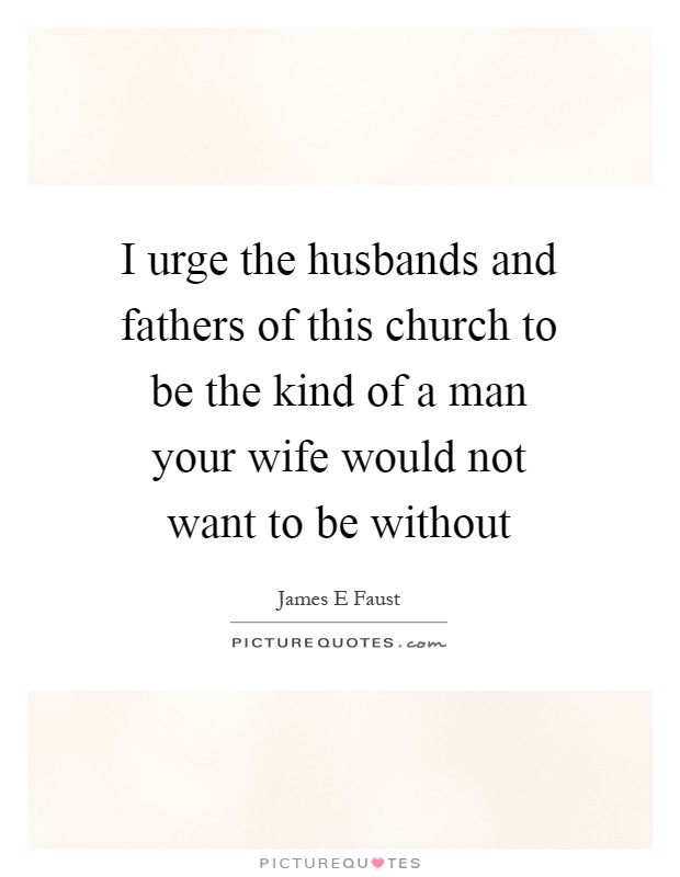I urge the husbands and fathers of this church to be the kind of a man your wife would not want to be without Picture Quote #1