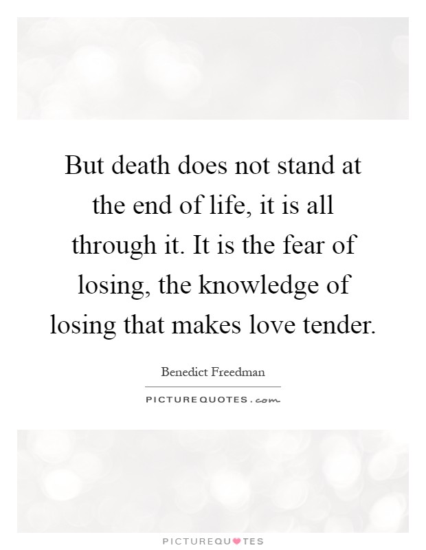 But death does not stand at the end of life, it is all through it. It is the fear of losing, the knowledge of losing that makes love tender Picture Quote #1