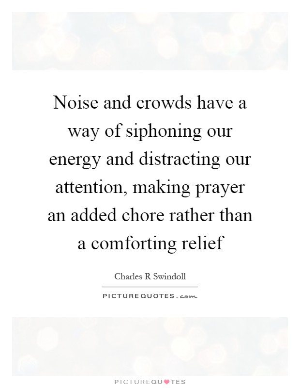 Noise and crowds have a way of siphoning our energy and distracting our attention, making prayer an added chore rather than a comforting relief Picture Quote #1