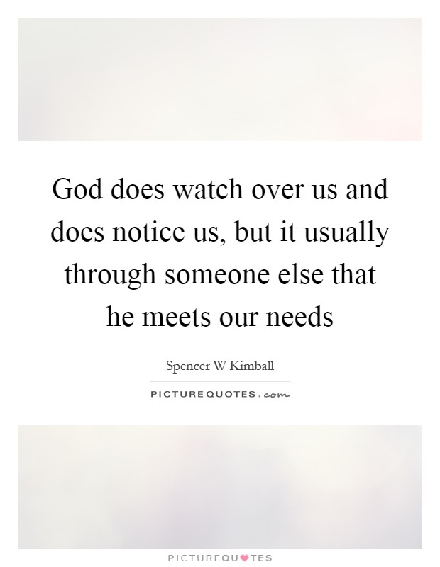 God does watch over us and does notice us, but it usually through someone else that he meets our needs Picture Quote #1