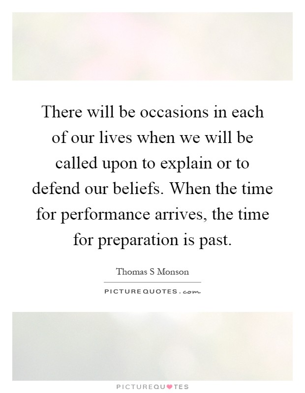 There will be occasions in each of our lives when we will be called upon to explain or to defend our beliefs. When the time for performance arrives, the time for preparation is past Picture Quote #1