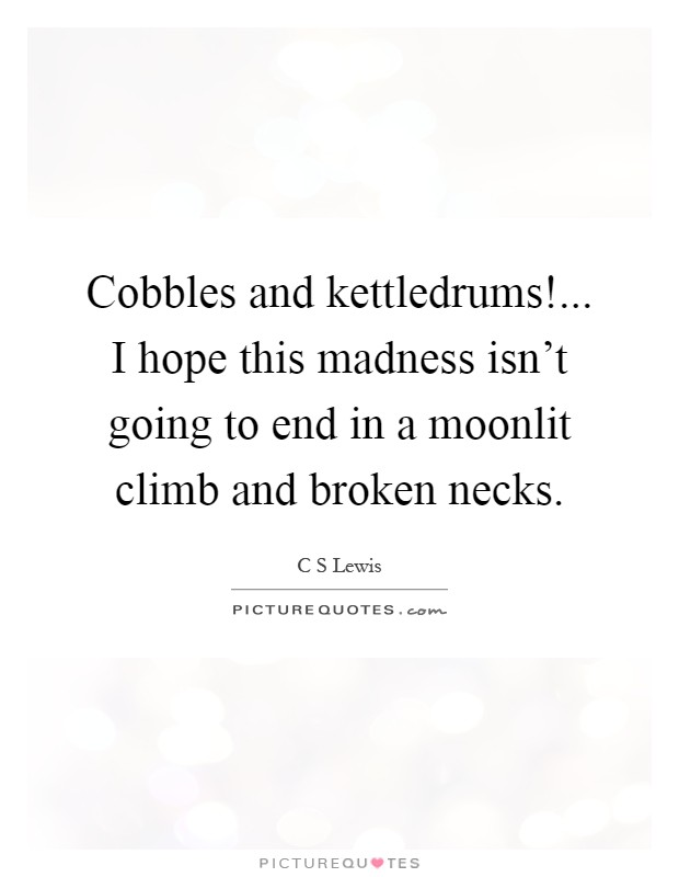 Cobbles and kettledrums!... I hope this madness isn't going to end in a moonlit climb and broken necks Picture Quote #1
