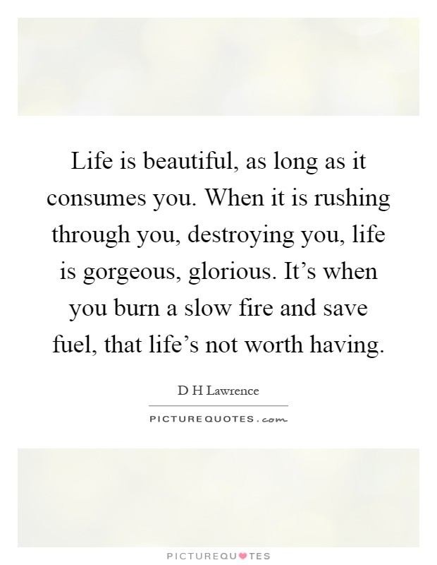 Life is beautiful, as long as it consumes you. When it is rushing through you, destroying you, life is gorgeous, glorious. It's when you burn a slow fire and save fuel, that life's not worth having Picture Quote #1