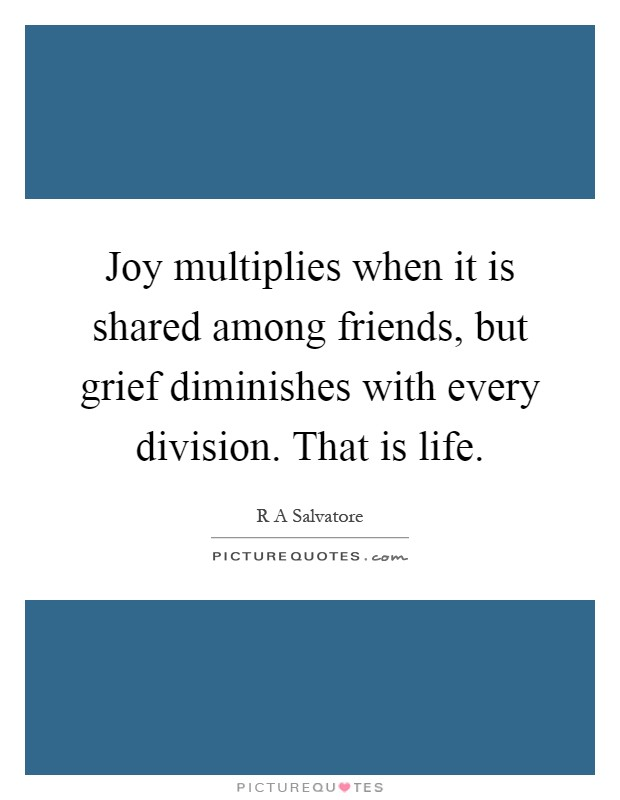 Joy multiplies when it is shared among friends, but grief diminishes with every division. That is life Picture Quote #1