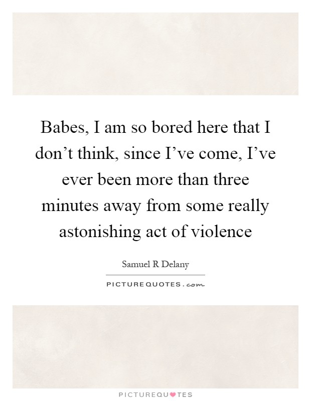 Babes, I am so bored here that I don't think, since I've come, I've ever been more than three minutes away from some really astonishing act of violence Picture Quote #1
