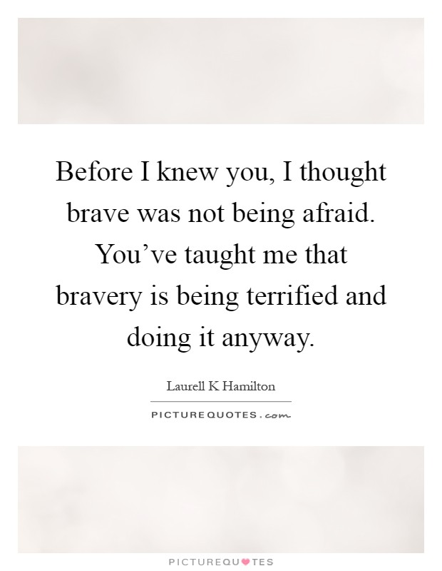 Before I knew you, I thought brave was not being afraid. You've taught me that bravery is being terrified and doing it anyway Picture Quote #1