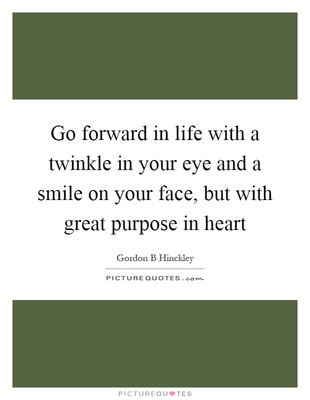 Go forward in life with a twinkle in your eye and a smile on your face, but with great purpose in heart Picture Quote #1