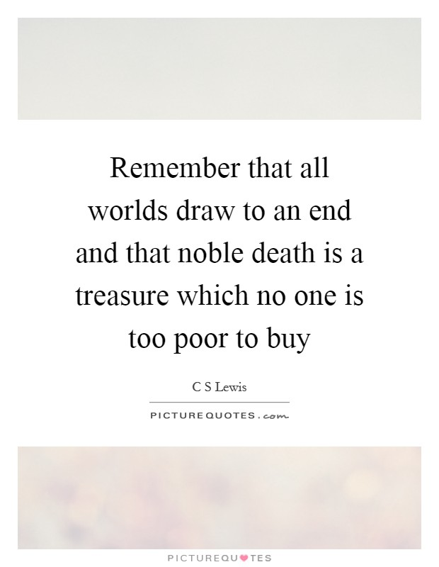 Remember that all worlds draw to an end and that noble death is a treasure which no one is too poor to buy Picture Quote #1
