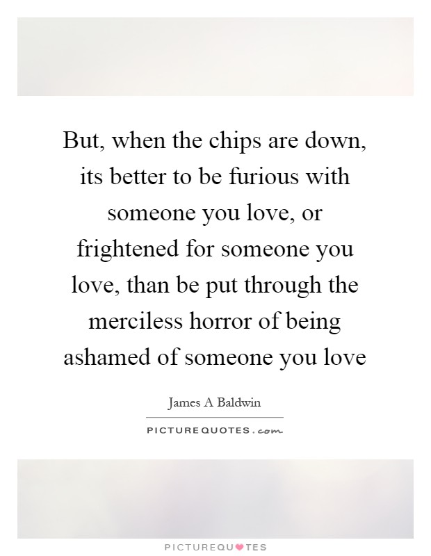 But, when the chips are down, its better to be furious with someone you love, or frightened for someone you love, than be put through the merciless horror of being ashamed of someone you love Picture Quote #1