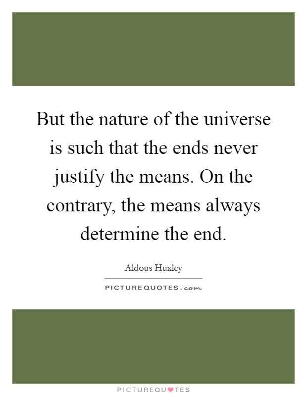 But the nature of the universe is such that the ends never justify the means. On the contrary, the means always determine the end Picture Quote #1