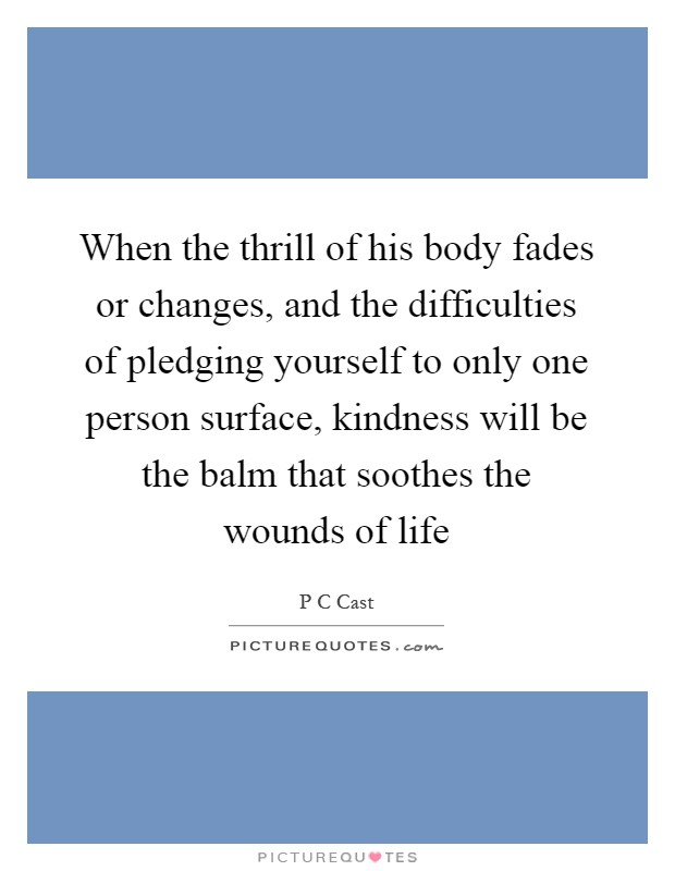 When the thrill of his body fades or changes, and the difficulties of pledging yourself to only one person surface, kindness will be the balm that soothes the wounds of life Picture Quote #1