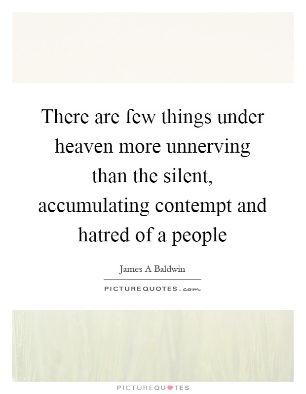 There are few things under heaven more unnerving than the silent, accumulating contempt and hatred of a people Picture Quote #1