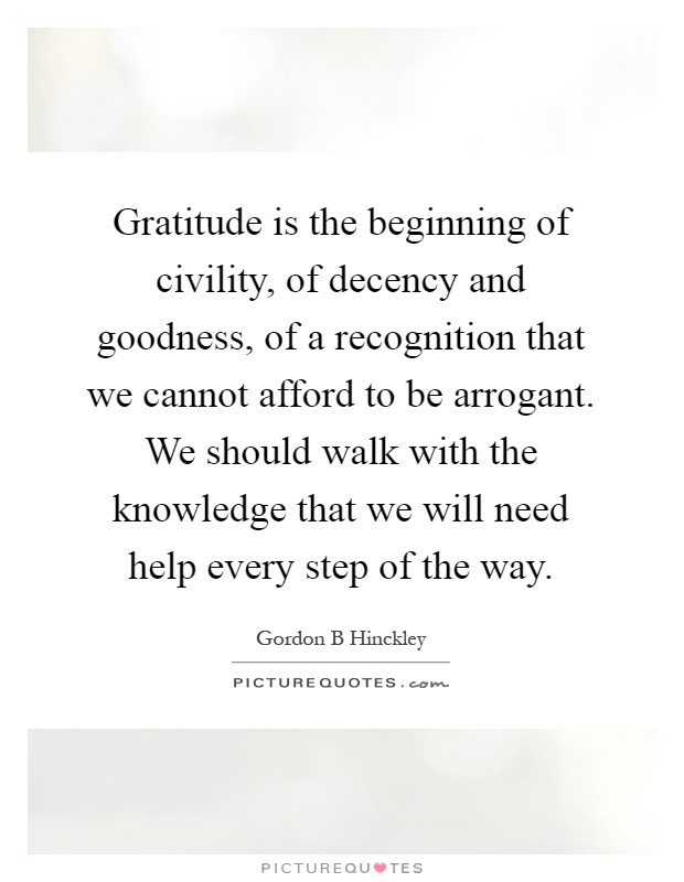 Gratitude is the beginning of civility, of decency and goodness, of a recognition that we cannot afford to be arrogant. We should walk with the knowledge that we will need help every step of the way Picture Quote #1
