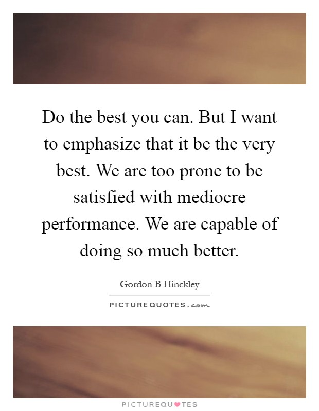 Do the best you can. But I want to emphasize that it be the very best. We are too prone to be satisfied with mediocre performance. We are capable of doing so much better Picture Quote #1