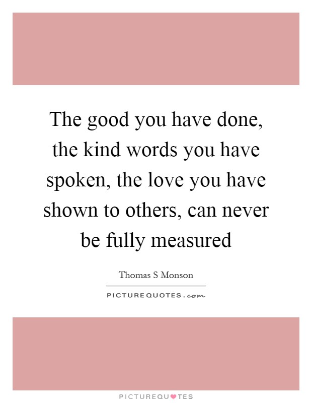 The good you have done, the kind words you have spoken, the love you have shown to others, can never be fully measured Picture Quote #1