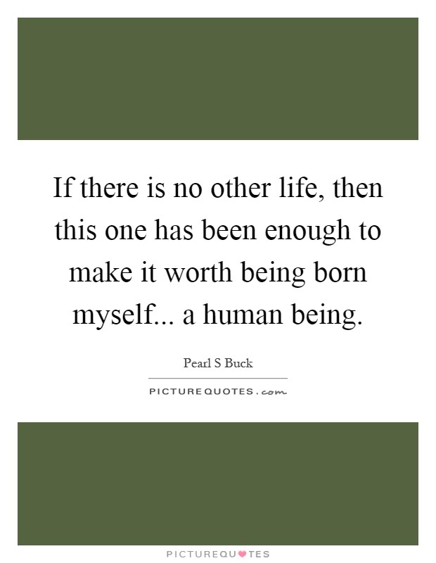 If there is no other life, then this one has been enough to make it worth being born myself... a human being Picture Quote #1