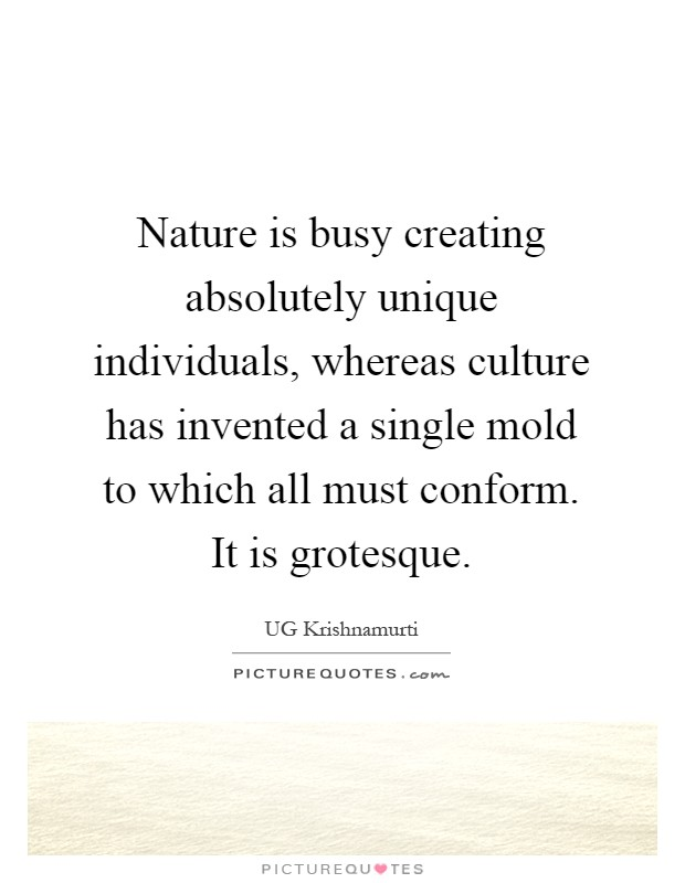 Nature is busy creating absolutely unique individuals, whereas culture has invented a single mold to which all must conform. It is grotesque Picture Quote #1