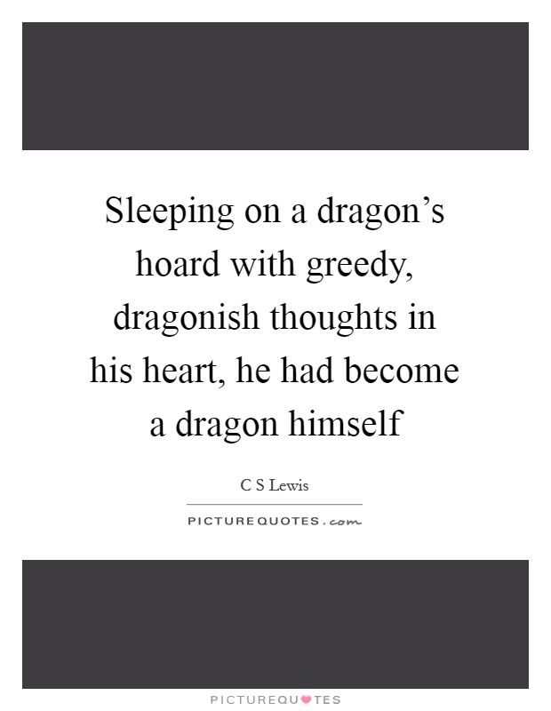 Sleeping on a dragon's hoard with greedy, dragonish thoughts in his heart, he had become a dragon himself Picture Quote #1