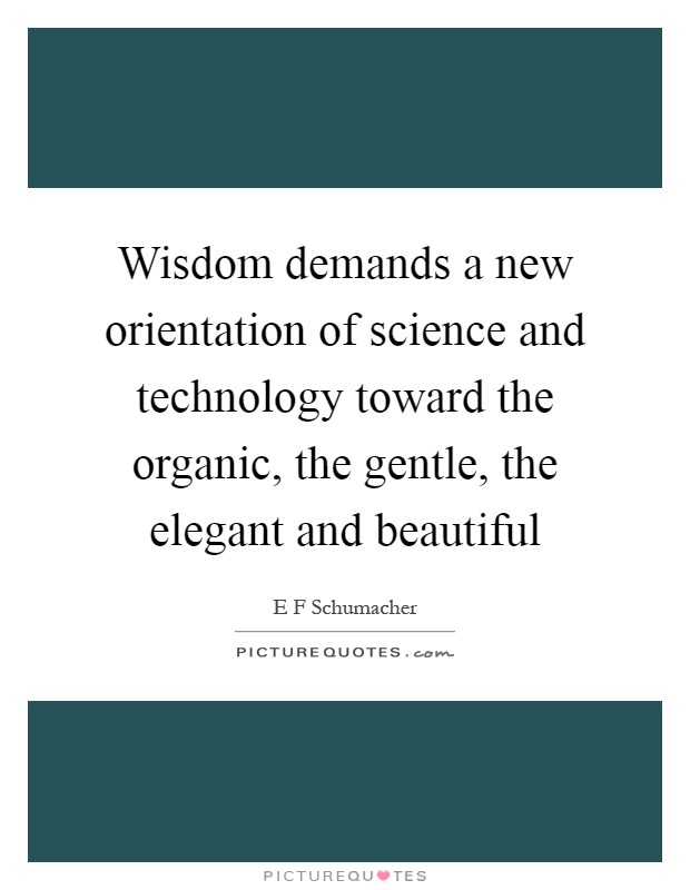 Wisdom demands a new orientation of science and technology toward the organic, the gentle, the elegant and beautiful Picture Quote #1