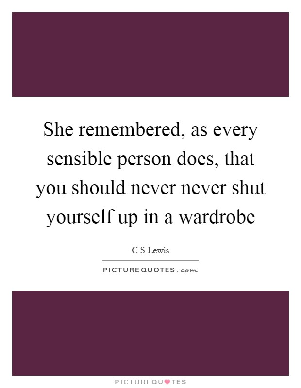 She remembered, as every sensible person does, that you should never never shut yourself up in a wardrobe Picture Quote #1
