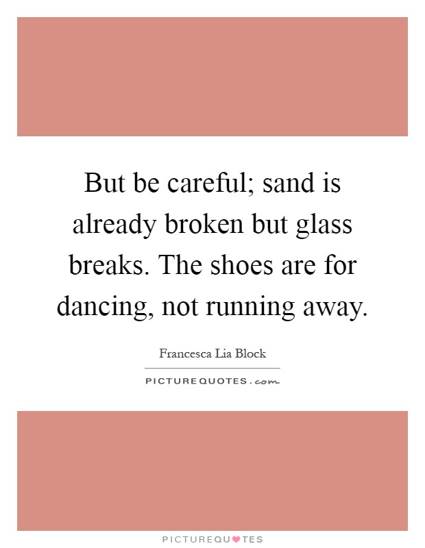 But be careful; sand is already broken but glass breaks. The shoes are for dancing, not running away Picture Quote #1