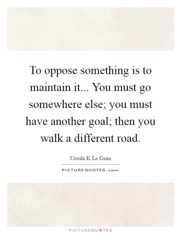 To oppose something is to maintain it... You must go somewhere else; you must have another goal; then you walk a different road Picture Quote #1