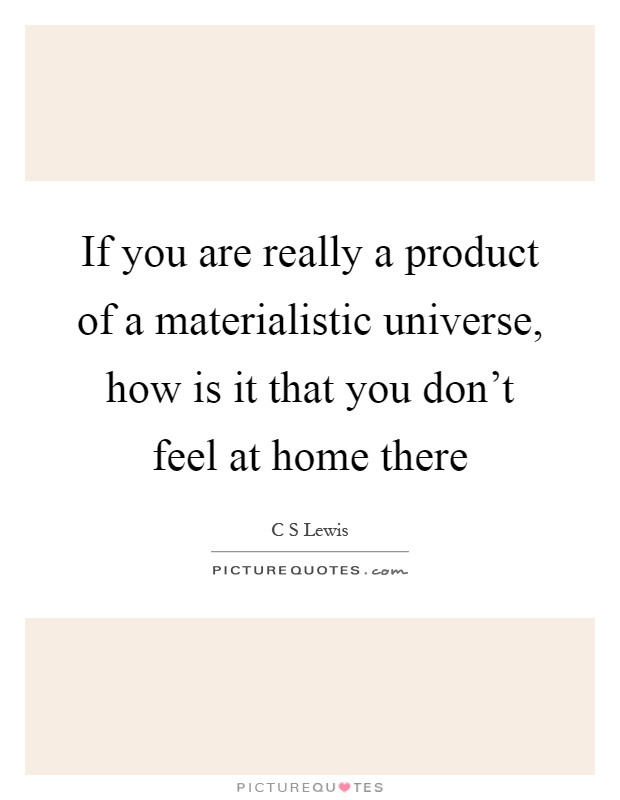 If you are really a product of a materialistic universe, how is it that you don't feel at home there Picture Quote #1