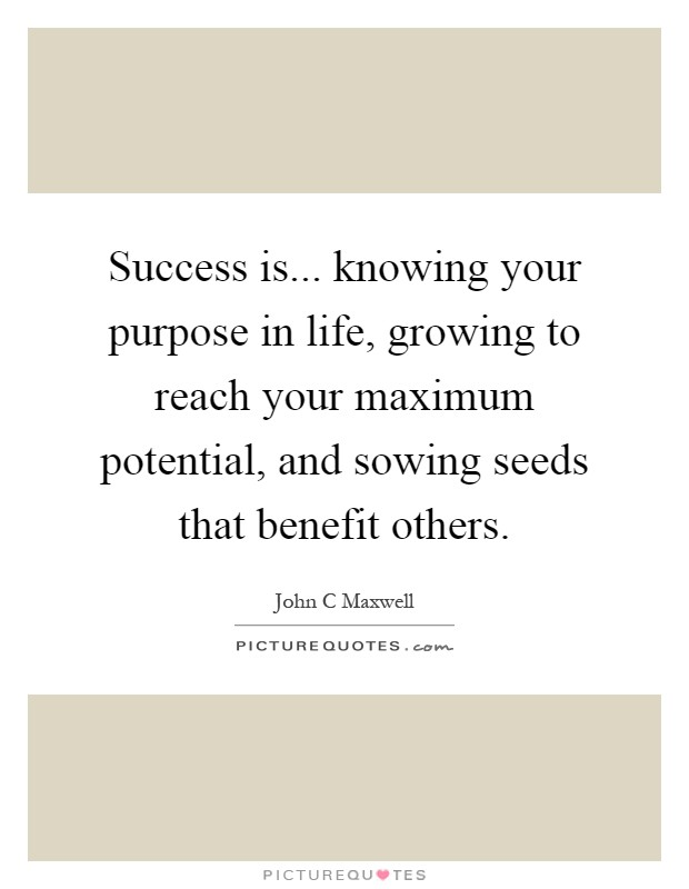 Success is... knowing your purpose in life, growing to reach your maximum potential, and sowing seeds that benefit others Picture Quote #1