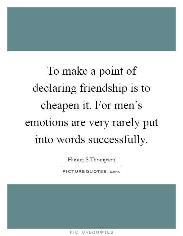 To make a point of declaring friendship is to cheapen it. For men's emotions are very rarely put into words successfully Picture Quote #1
