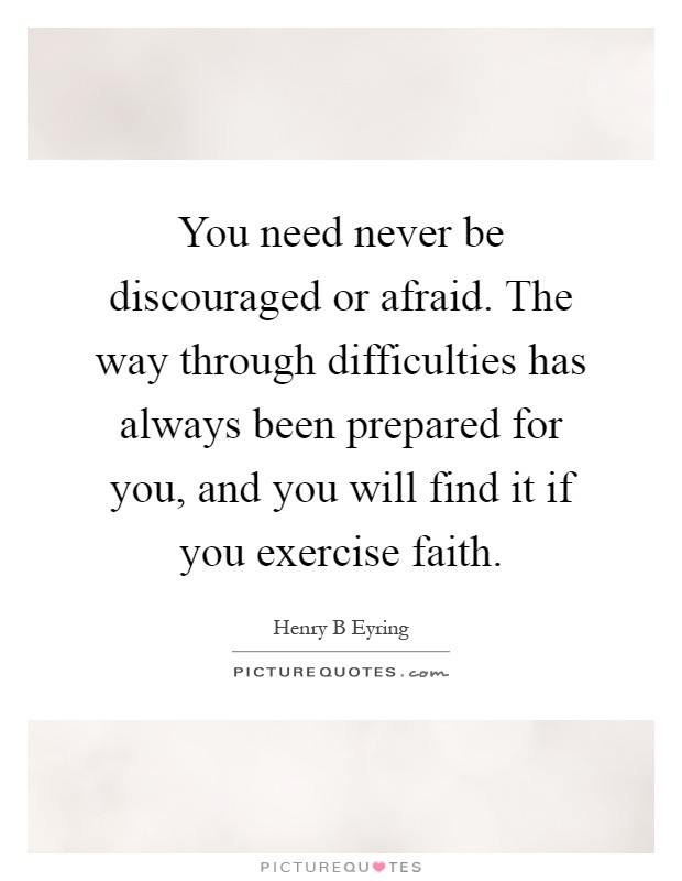 You need never be discouraged or afraid. The way through difficulties has always been prepared for you, and you will find it if you exercise faith Picture Quote #1