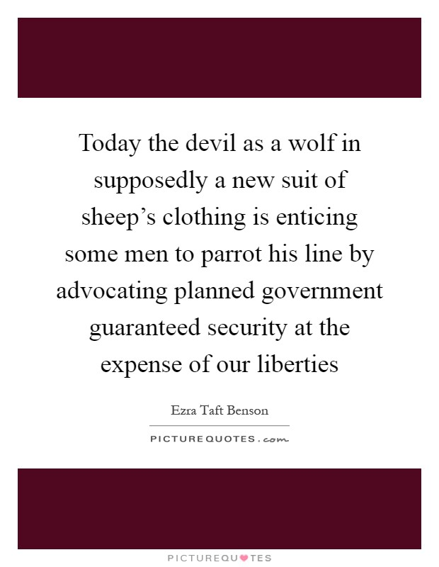Today the devil as a wolf in supposedly a new suit of sheep's clothing is enticing some men to parrot his line by advocating planned government guaranteed security at the expense of our liberties Picture Quote #1