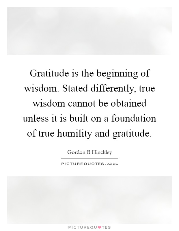 Gratitude is the beginning of wisdom. Stated differently, true wisdom cannot be obtained unless it is built on a foundation of true humility and gratitude Picture Quote #1