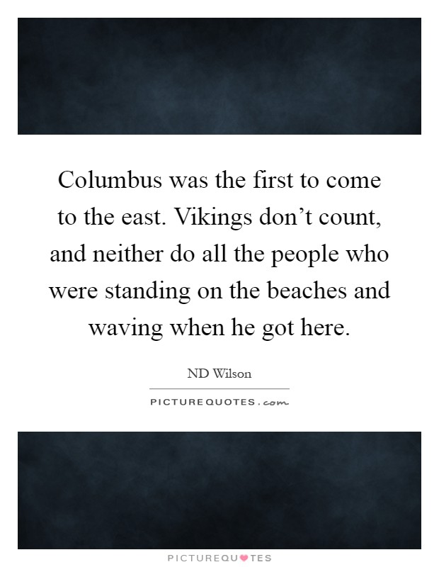 Columbus was the first to come to the east. Vikings don't count, and neither do all the people who were standing on the beaches and waving when he got here Picture Quote #1