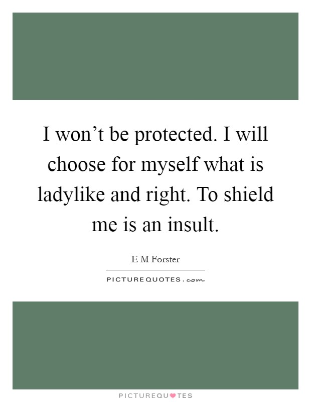 I won't be protected. I will choose for myself what is ladylike and right. To shield me is an insult Picture Quote #1