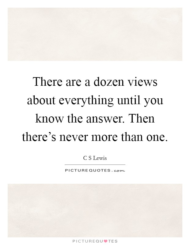 There are a dozen views about everything until you know the answer. Then there's never more than one Picture Quote #1
