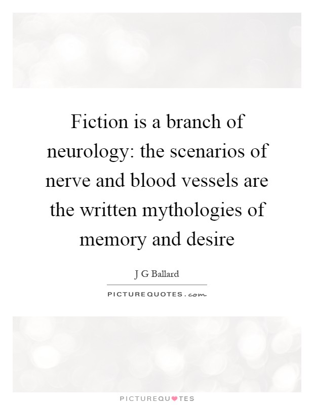 Fiction is a branch of neurology: the scenarios of nerve and blood vessels are the written mythologies of memory and desire Picture Quote #1