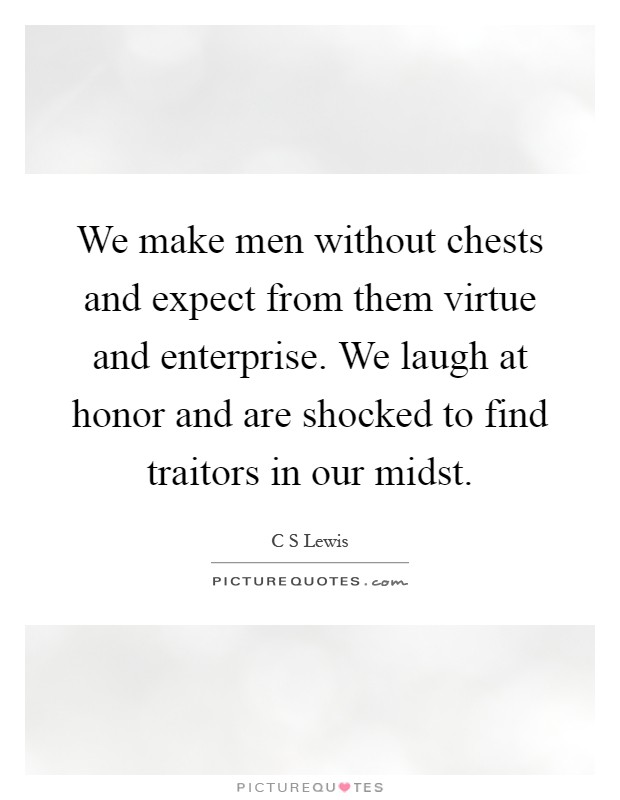 We make men without chests and expect from them virtue and enterprise. We laugh at honor and are shocked to find traitors in our midst Picture Quote #1