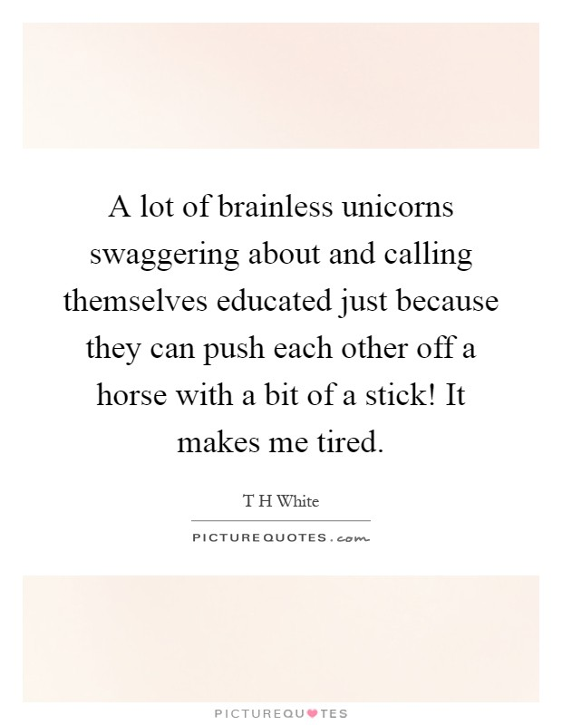 A lot of brainless unicorns swaggering about and calling