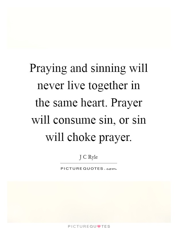 Praying and sinning will never live together in the same heart. Prayer will consume sin, or sin will choke prayer Picture Quote #1