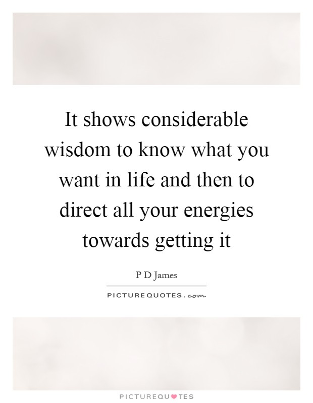 It shows considerable wisdom to know what you want in life and then to direct all your energies towards getting it Picture Quote #1