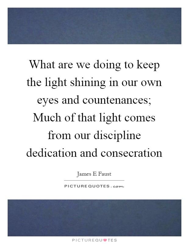What are we doing to keep the light shining in our own eyes and countenances; Much of that light comes from our discipline dedication and consecration Picture Quote #1