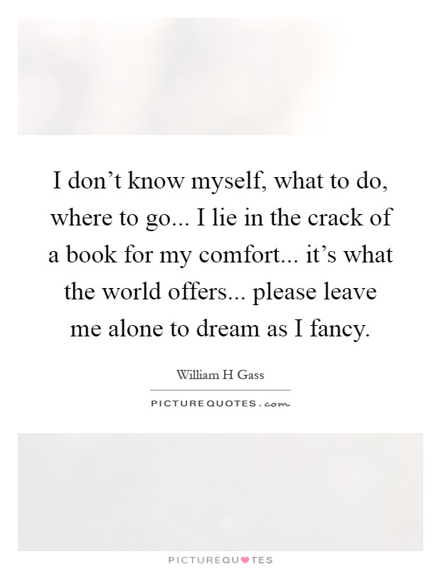 I don't know myself, what to do, where to go... I lie in the crack of a book for my comfort... it's what the world offers... please leave me alone to dream as I fancy Picture Quote #1
