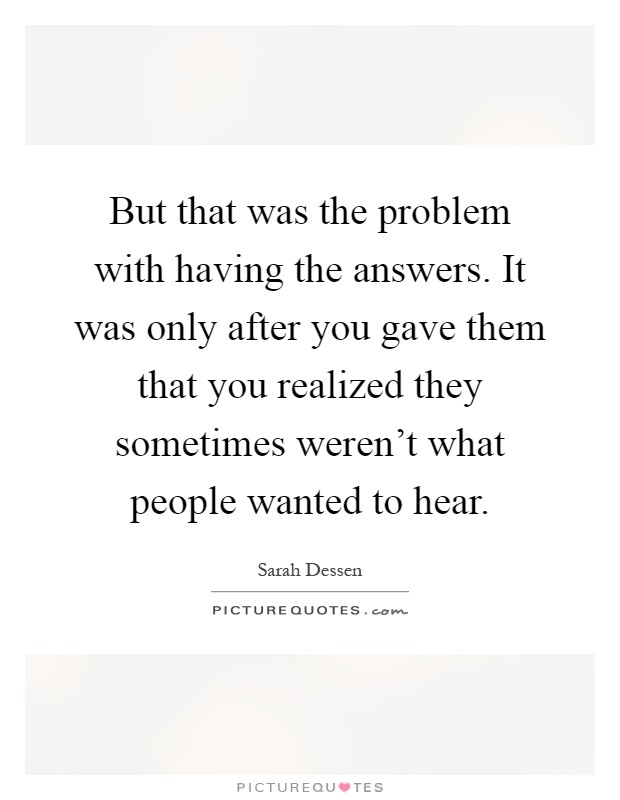 But that was the problem with having the answers. It was only after you gave them that you realized they sometimes weren't what people wanted to hear Picture Quote #1