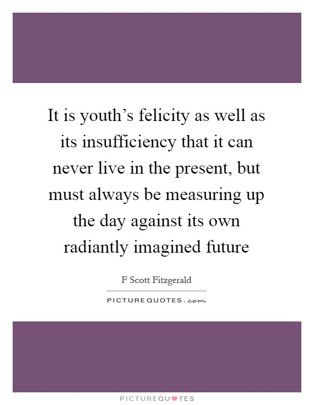 It is youth's felicity as well as its insufficiency that it can never live in the present, but must always be measuring up the day against its own radiantly imagined future Picture Quote #1