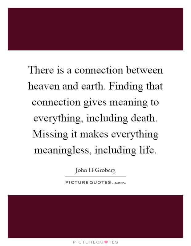There is a connection between heaven and earth. Finding that connection gives meaning to everything, including death. Missing it makes everything meaningless, including life Picture Quote #1