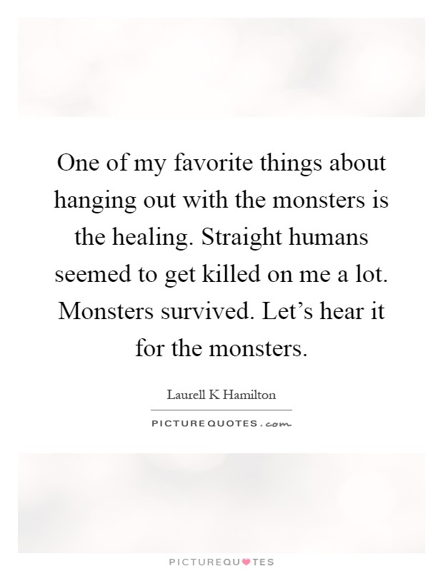 One of my favorite things about hanging out with the monsters is the healing. Straight humans seemed to get killed on me a lot. Monsters survived. Let's hear it for the monsters Picture Quote #1
