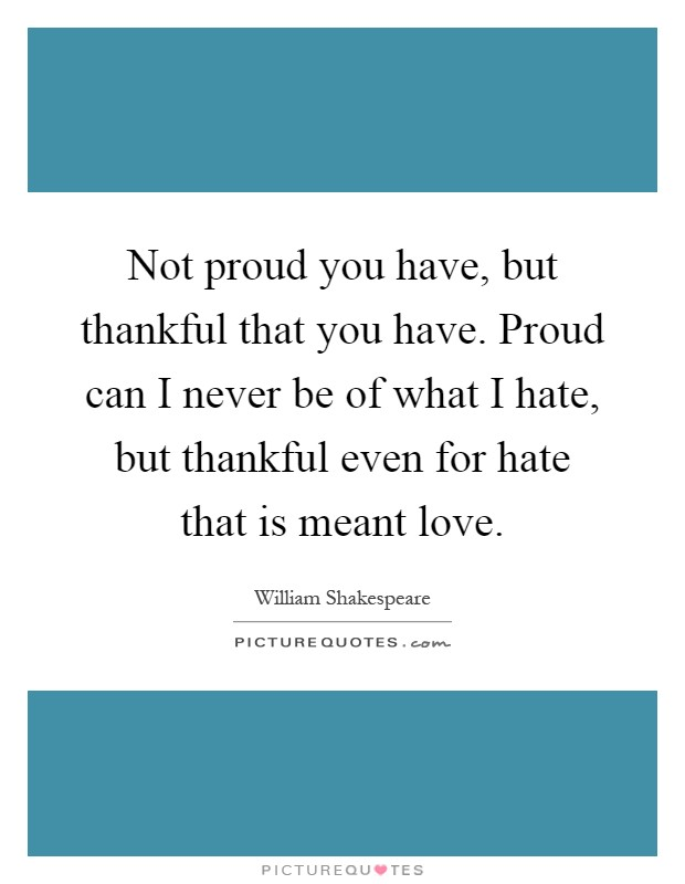 Not proud you have, but thankful that you have. Proud can I never be of what I hate, but thankful even for hate that is meant love Picture Quote #1