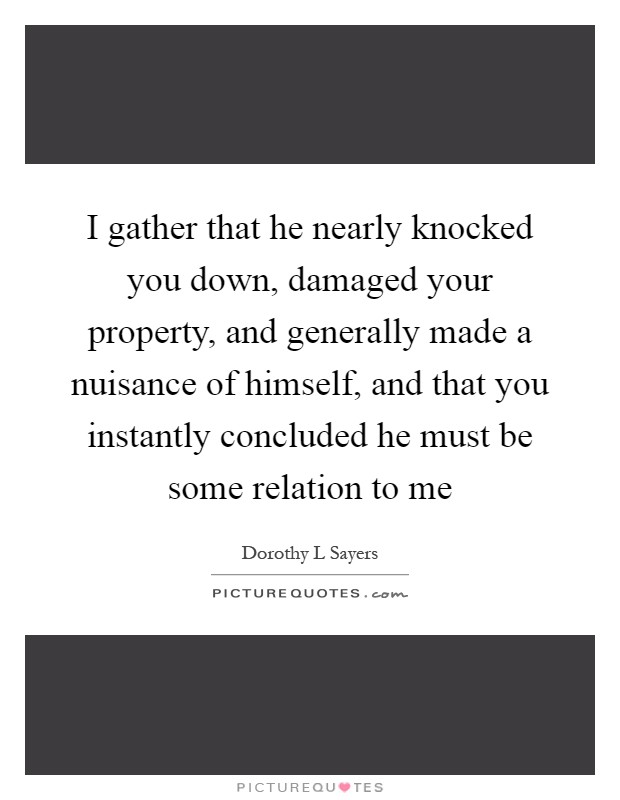 I gather that he nearly knocked you down, damaged your property, and generally made a nuisance of himself, and that you instantly concluded he must be some relation to me Picture Quote #1